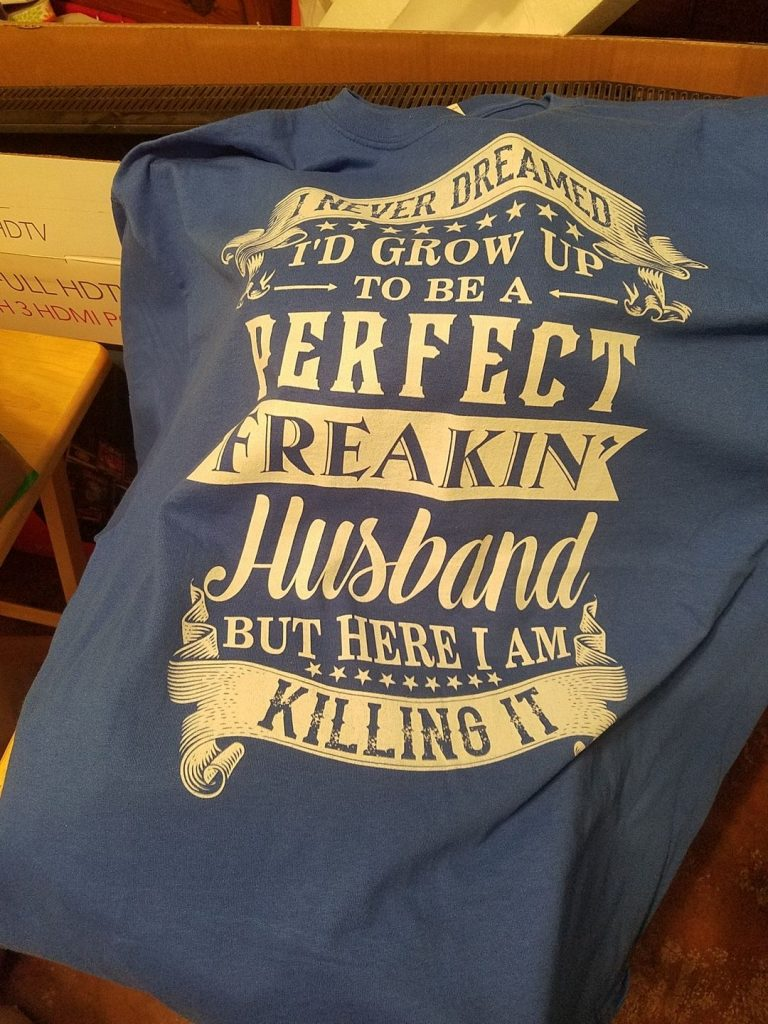 I NEVER DREAMED I'D GROW UP TO BE A PERFECT FREAKIN' HUSBAND T shirt photo review